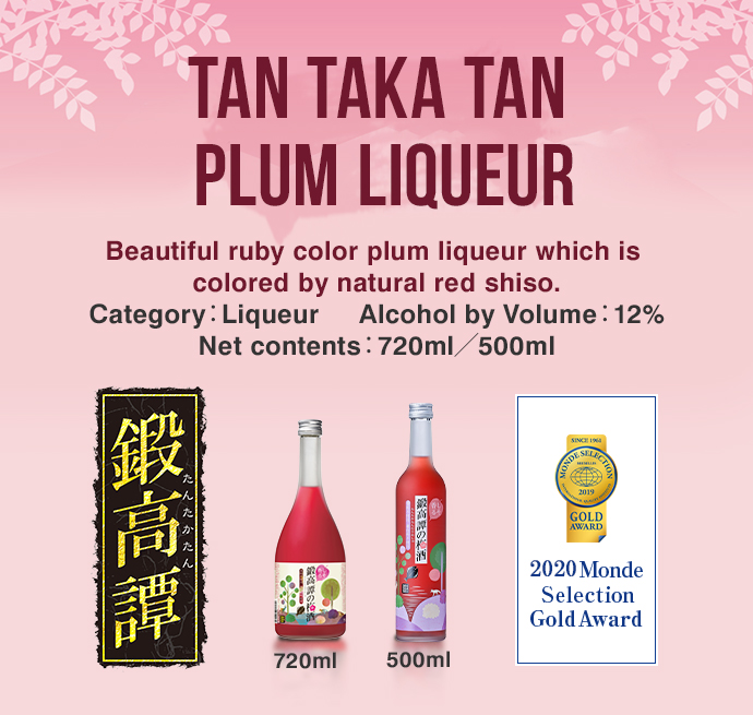 TAN TAKA TAN PLUM LIQUEUR Beautiful ruby color plum liqueur which is colored by natural red shiso. Category:Liqueur     Alcohol by Volume:12% Net contents:720ml/500ml 720ml 500ml 2017 Monde Selection Gold Award